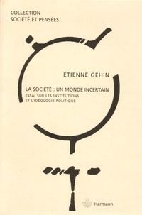 Etienne Géhin - La société : un monde incertain - Essai sur les institutions et l'idéologie politique.