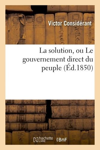 Victor Considérant - La solution, ou Le gouvernement direct du peuple.
