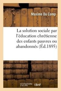 Maxime Du Camp - La solution sociale par l'éducation chrétienne des enfants pauvres ou abandonnés.
