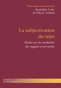 Rodolphe Calin et Olivier Tinland - La subjectivation du sujet - Etudes sur les modalités du rapport à soi-même.