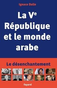 Ignace Dalle - La Ve République et le monde arabe - Le désenchantement.