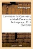 Lucien Bonaparte - La vérité sur les Cent-Jours ; suivie de Documens historiques sur 1815.
