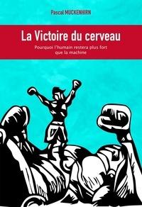 Pascal Muckenhirn - La victoire du cerveau - Pourquoi l'humain restera plus fort que la machine.