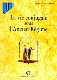François Lebrun - LA VIE CONJUGALE SOUS L'ANCIEN REGIME. - 4ème édition 1998.