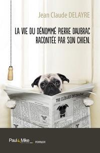 Jean-Claude Delayre - La vie du dénommé Pierre Daubrac racontée par son chien.