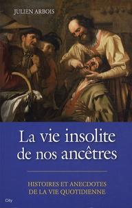 Julien Arbois - La vie insolite de nos ancêtres.