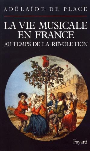 Adélaïde de Place - La vie musicale en France au temps de la Révolution.