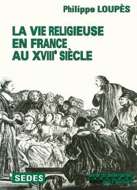 Philippe Loupès - La vie religieuse en France au XVIIIe siècle.
