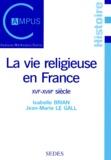 Jean-Marie Le Gall et Isabelle Brian - LA VIE RELIGIEUSE EN FRANCE. - XVIème - XVIIIème siècle.