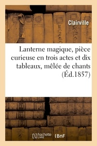 Clairville - Lanterne magique, pièce curieuse en trois actes et dix tableaux, mêlée de chants.