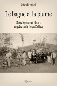 Michel Soulard - Le bagne et la plume - Entre légende et vérité, enquête sur le forçat Delfaut.