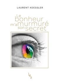 Laurent Koessler - Le bonheur m'a murmuré son secret.