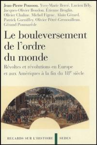 Jean-Pierre Poussou et Yves-Marie Bercé - Le Bouleversement de l'ordre du monde - Révoltes et révolutions en Europe et aux Amériques à la fin du 18e siècle.