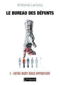 Antoine Lencou - Le bureau des défunts Tome 1 : Votre mort nous appartient.