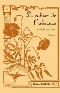Philippe Dubreuil - Le cahier de l'absence - 08/1914-11/1918.