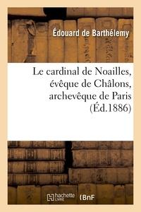 Edouard de Barthélemy - Le cardinal de Noailles, évêque de Châlons, archevêque de Paris.