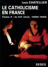 Louis Châtellier - Le catholicisme en France, limites actuelles - Tome 2, Le XVIIe siècle.