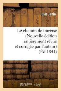 Jules Janin - Le chemin de traverse (Nouvelle édition entièrement revue et corrigée par l'auteur).