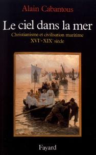 Alain Cabantous - Le ciel dans la mer - Christianisme et civilisation maritime (XVe-XIXe siècle).