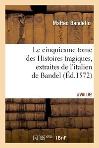 Matteo Bandello - Le cinquiesme tome des Histoires tragiques , [extraites de l'italien de Bandel  (Éd.1572).