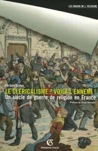 Jérôme Grévy - Le cléricalisme ? Voilà l'ennemi ! - Une guerre de religion en France.