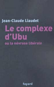 Jean-Claude Liaudet - Le complexe d'Ubu ou la névrose libérale.