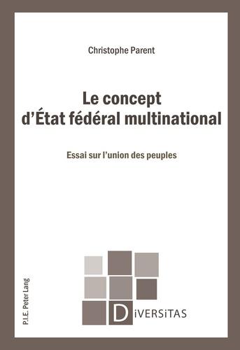 Christophe Parent - Le concept d'Etat fédéral multinational : essai sur l'union des peuples.