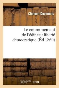 Clément Duvernois - Le couronnement de l'édifice : liberté démocratique.