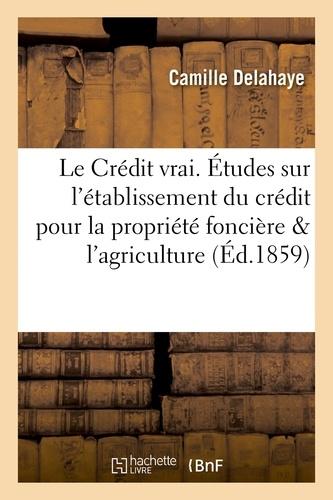 Le Crédit vrai. Études sur l'établissement du crédit pour la propriété foncière et l'agriculture