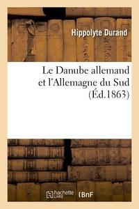 Hippolyte Durand - Le Danube allemand et l'Allemagne du Sud : voyage dans la Forêt-Noire, la Bavière, l'Autriche.