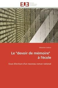 """Sébastien Ledoux - Le """"devoir de mémoire"""" à l'école - Essai d'écriture d'un nouveau roman national."""