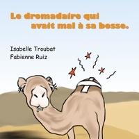 Isabelle Troubat et Fabienne Ruiz - Le dromadaire qui avait mal à sa bosse.