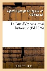 Agricol-Hippolyte Lapierre de Châteauneuf (de) - Le Duc d'Orléans, essai historique.