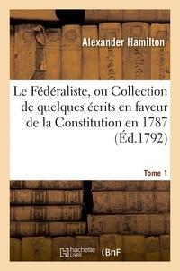 Alexander Hamilton - Le Fédéraliste, ou Collection de quelques écrits en faveur de la Constitution Tome 1.