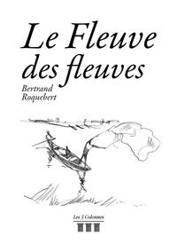 Bertrand Roquebert - Le fleuve des fleuves.