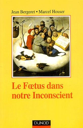 Jean Bergeret et Marcel Houser - Le foetus dans notre inconscient.