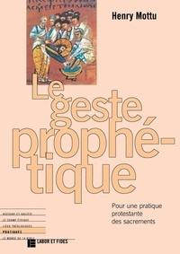 Henry Mottu - Le geste prophétique - Pour une pratique protestante des sacrements.