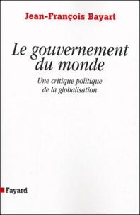 Jean-François Bayart - Le gouvernement du monde - Une critique politique de la globalisation.