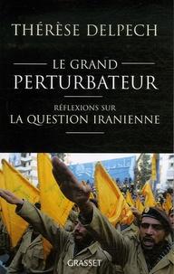 Thérèse Delpech - Le grand perturbateur - Réflexions sur la question iranienne.