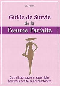 Antoine Bocquet - Le guide de survie de la femme parfaite - Ce qu'il faut savoir et savoir faire pour briller en toutes circonstances.