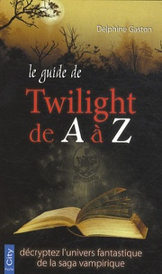 Delphine Gaston - Le guide Twilight de A à Z.
