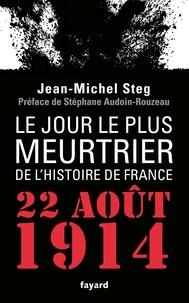 Jean-Michel Steg - Le jour le plus meurtrier de l'histoire de France - 22 août 1914.