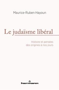 Maurice-Ruben Hayoun - Le judaïsme libéral - Histoire et pensées des origines à nos jours.