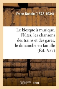 Franc-Nohain - Le kiosque à musique. Flûtes, les chansons des trains et des gares, le dimanche en famille.