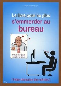 Sébastien Lebrun - Le livre pour ne plus s'emmerder au bureau.