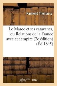 Raimond Thomassy - Le Maroc et ses caravanes, ou Relations de la France avec cet empire (2e édition) (Éd.1845).