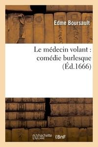 Edme Boursault - Le médecin volant : comédie burlesque (Éd.1666).