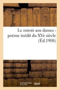 Arthur Piaget - Le miroir aux dames : poème inédit du XVe siècle.
