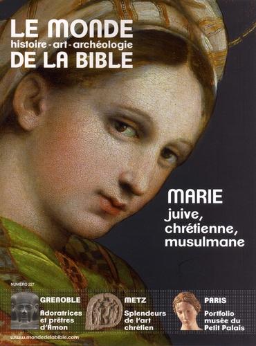Le monde de la Bible N° 227 Marie, juive, chrétienne, musulmane