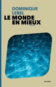 Dominique Lebel - Le monde en mieux.